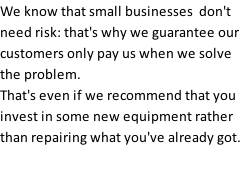 We know that small businesses  don't need risk: that's why we guarantee our customers only pay us when we solve the problem.  That's even if we recommend that you invest in some new equipment rather than repairing what you've already got.